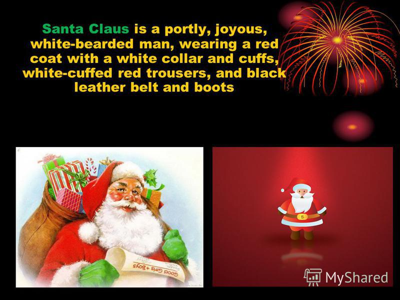 Santa Claus is a portly, joyous, white-bearded man, wearing a red coat with a white collar and cuffs, white-cuffed red trousers, and black leather belt and boots