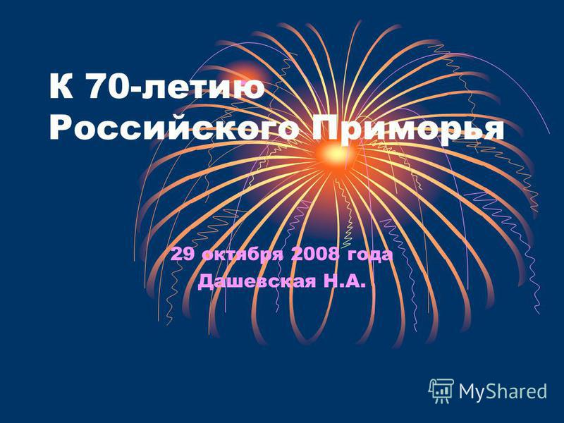К 70-летию Российского Приморья 29 октября 2008 года Дашевская Н.А.