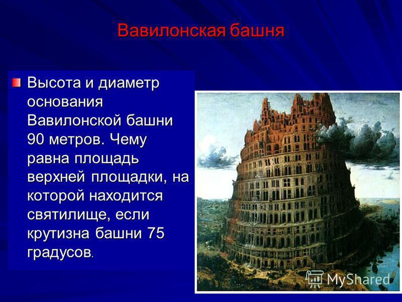 Вавилонская башня Высота и диаметр основания Вавилонской башни 90 метров. Чему равна площадь верхней площадки, на которой находится святилище, если крутизна башни 75 градусов.