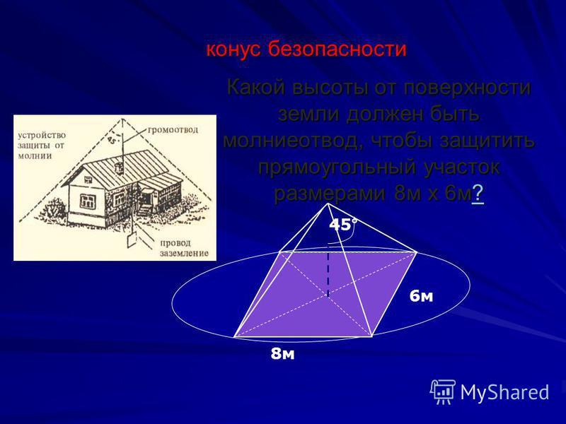 Какой высоты от поверхности земли должен быть молниеотвод, чтобы защитить прямоугольный участок размерами 8 м х 6 м? ? конус безопасности 6 м 8 м 45° 1. 2. 3. …