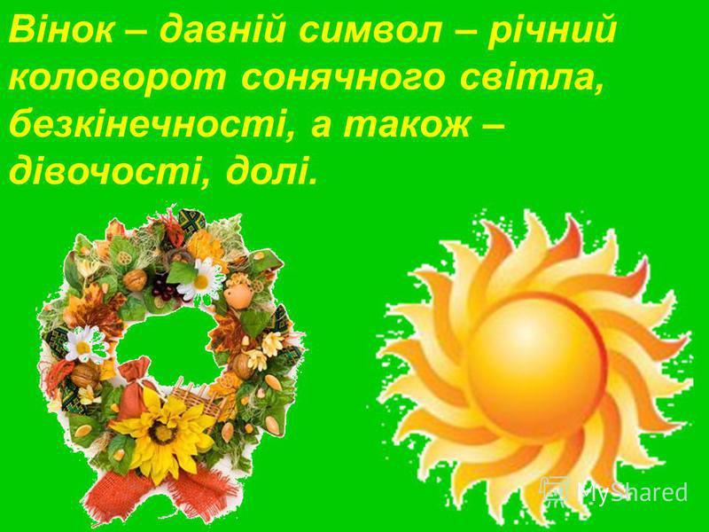 Вінок – давній символ – річний коловорот сонячного світла, безкінечності, а також – дівочості, долі.