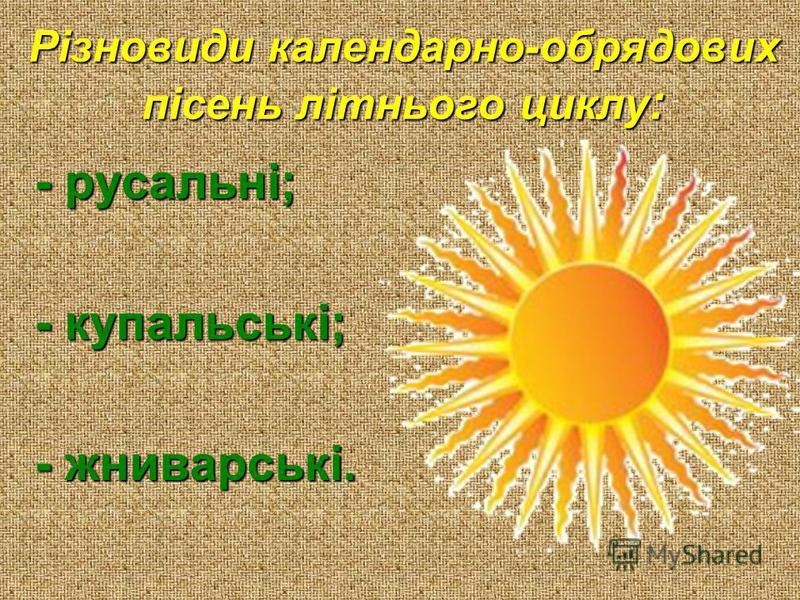 Різновиди календарно-обрядових пісень літнього циклу : - русальні; - купальські; - жниварські.
