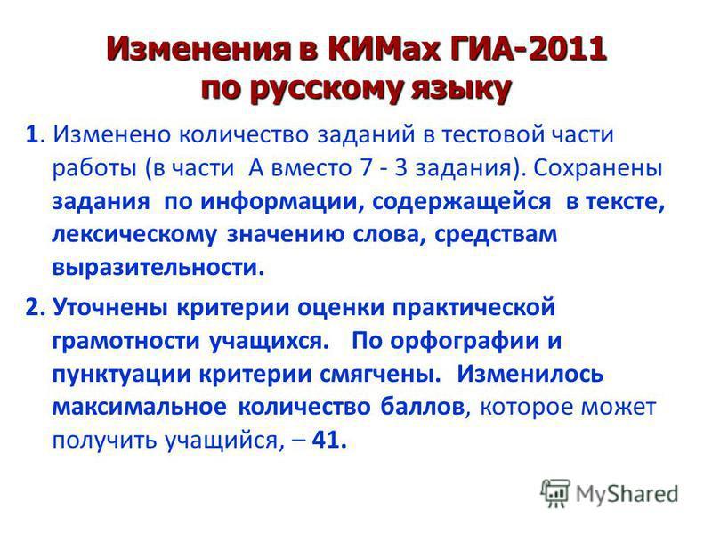 Изменения в КИМах ГИА-2011 по русскому языку 1. Изменено количество заданий в тестовой части работы (в части А вместо 7 - 3 задания). Сохранены задания по информации, содержащейся в тексте, лексическому значению слова, средствам выразительности. 2. У
