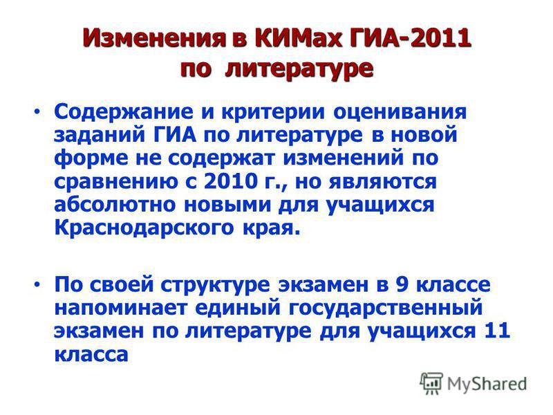 Изменения в КИМах ГИА-2011 по литературе Содержание и критерии оценивания заданий ГИА по литературе в новой форме не содержат изменений по сравнению с 2010 г., но являются абсолютно новыми для учащихся Краснодарского края. По своей структуре экзамен