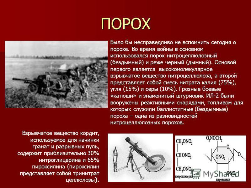 ПОРОХ Было бы несправедливо не вспомнить сегодня о порохе. Во время войны в основном использовался порох нитроцеллюлозный (бездымный) и реже черный (дымный). Основой первого является высокомолекулярное взрывчатое вещество нитроцеллюлоза, а второй пре