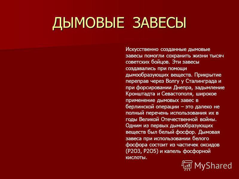 ДЫМОВЫЕ ЗАВЕСЫ Искусственно созданные дымовые завесы помогли сохранить жизни тысяч советских бойцов. Эти завесы создавались при помощи дымообразующих веществ. Прикрытие переправ через Волгу у Сталинграда и при форсировании Днепра, задымление Кронштад