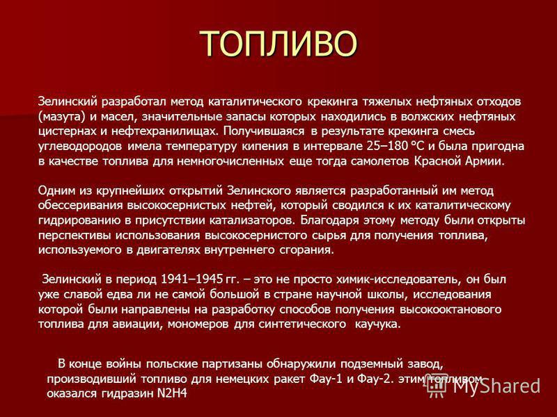 ТОПЛИВО В конце войны польские партизаны обнаружили подземный завод, производивший топливо для немецких ракет Фау-1 и Фау-2. этим топливом оказался гидразин N2H4 Зелинский разработал метод каталитического крекинга тяжелых нефтяных отходов (мазута) и