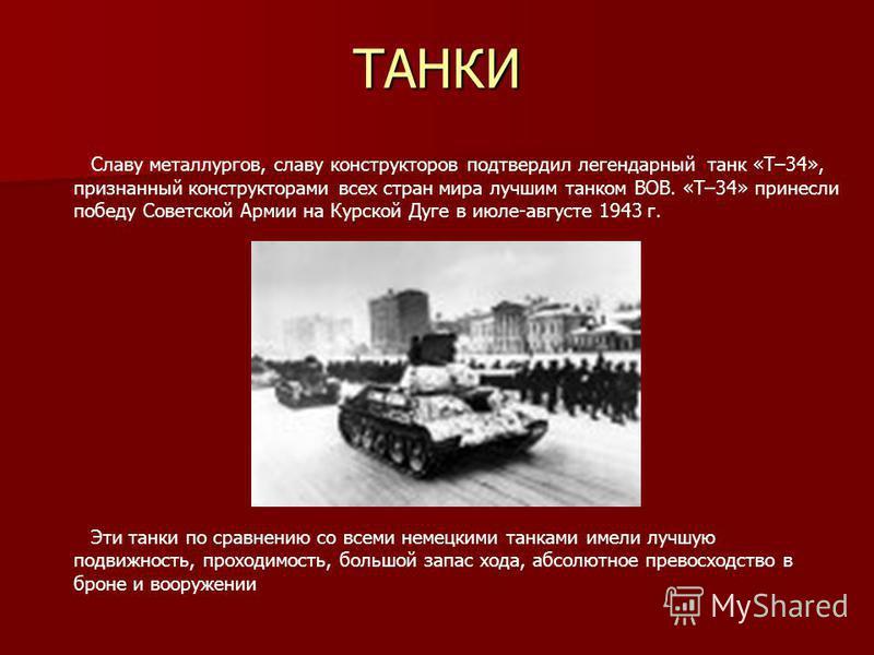 ТАНКИ Славу металлургов, славу конструкторов подтвердил легендарный танк «Т–34», признанный конструкторами всех стран мира лучшим танком ВОВ. «Т–34» принесли победу Советской Армии на Курской Дуге в июле-августе 1943 г. Эти танки по сравнению со всем