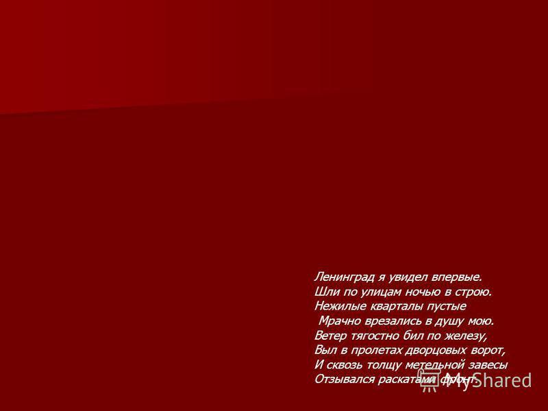 Ленинград я увидел впервые. Шли по улицам ночью в строю. Нежилые кварталы пустые Мрачно врезались в душу мою. Ветер тягостно бил по железу, Выл в пролетах дворцовых ворот, И сквозь толщу метельной завесы Отзывался раскатами фронт.
