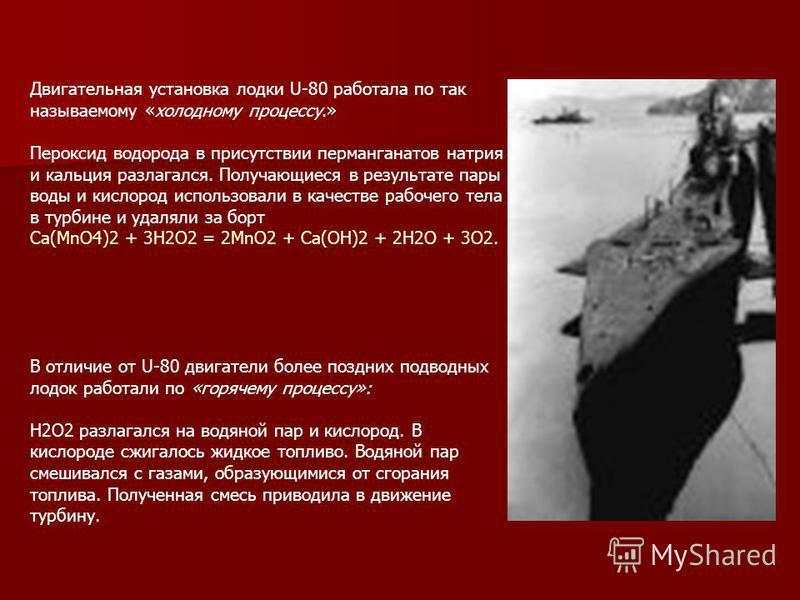 Двигательная установка лодки U-80 работала по так называемому «холодному процессу.» Пероксид водорода в присутствии перманганатов натрия и кальция разлагался. Получающиеся в результате пары воды и кислород использовали в качестве рабочего тела в турб