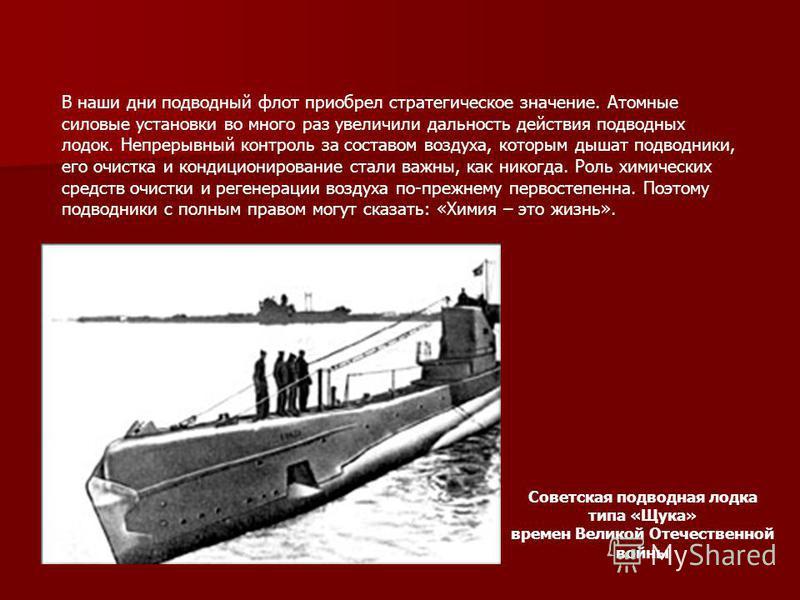 Советская подводная лодка типа «Щука» времен Великой Отечественной войны В наши дни подводный флот приобрел стратегическое значение. Атомные силовые установки во много раз увеличили дальность действия подводных лодок. Непрерывный контроль за составом