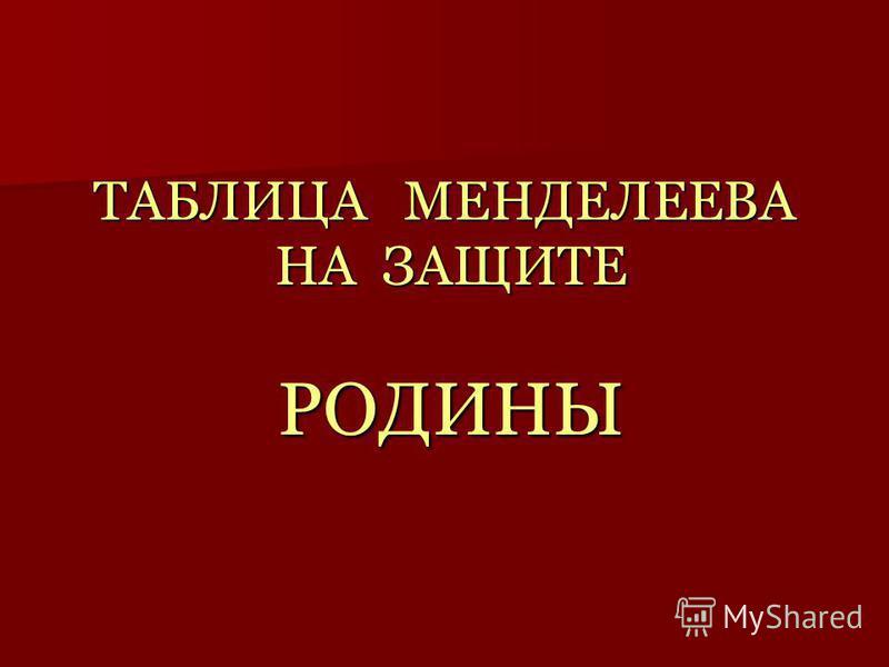 ТАБЛИЦА МЕНДЕЛЕЕВА НА ЗАЩИТЕ РОДИНЫ