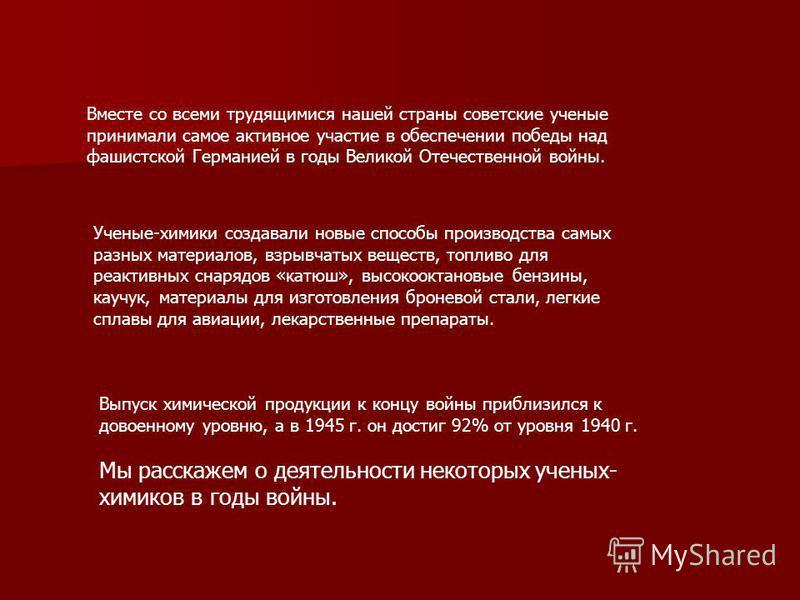 Вместе со всеми трудящимися нашей страны советские ученые принимали самое активное участие в обеспечении победы над фашистской Германией в годы Великой Отечественной войны. Выпуск химической продукции к концу войны приблизился к довоенному уровню, а