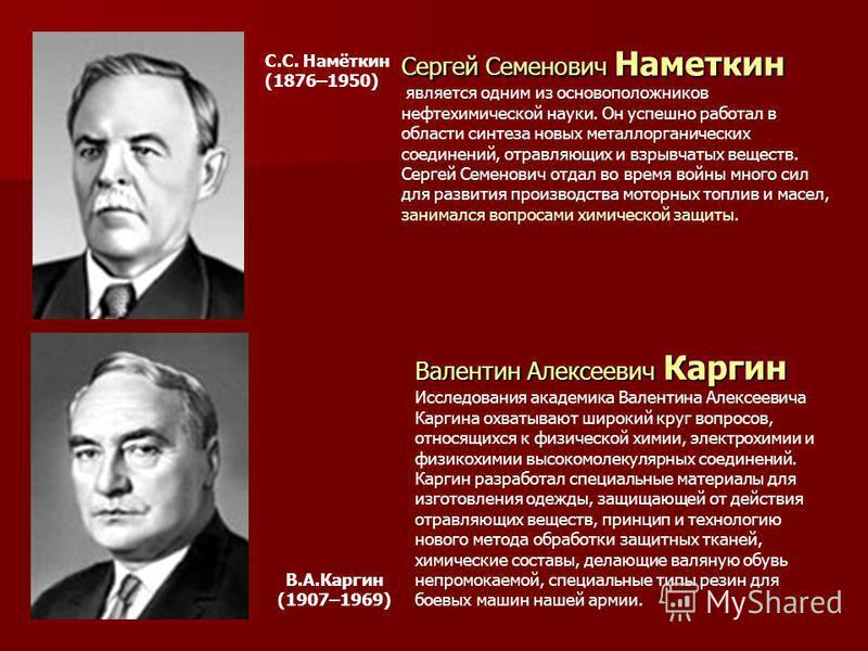 Сергей Семенович Наметкин является одним из основоположников нефтехимической науки. Он успешно работал в области синтеза новых металлорганических соединений, отравляющих и взрывчатых веществ. Сергей Семенович отдал во время войны много сил для развит