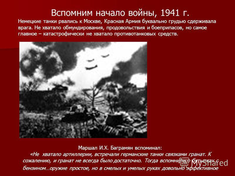Вспомним начало войны, 1941 г. Немецкие танки рвались к Москве, Красная Армия буквально грудью сдерживала врага. Не хватало обмундирования, продовольствия и боеприпасов, но самое главное – катастрофически не хватало противотанковых средств. Маршал И.
