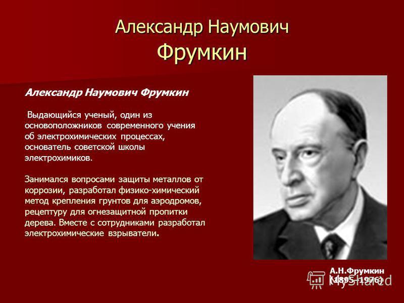 Александр Наумович Фрумкин Выдающийся ученый, один из основоположников современного учения об электрохимических процессах, основатель советской школы электрохимиков. Занимался вопросами защиты металлов от коррозии, разработал физико-химический метод
