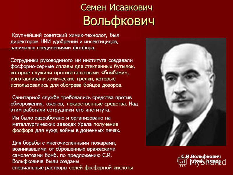 Семен Исаакович Вольфкович С.И.Вольфкович (1896–1980) Крупнейший советский химик-технолог, был директором НИИ удобрений и инсектицидов, занимался соединениями фосфора. Сотрудники руководимого им института создавали фосфорно-серные сплавы для стеклянн