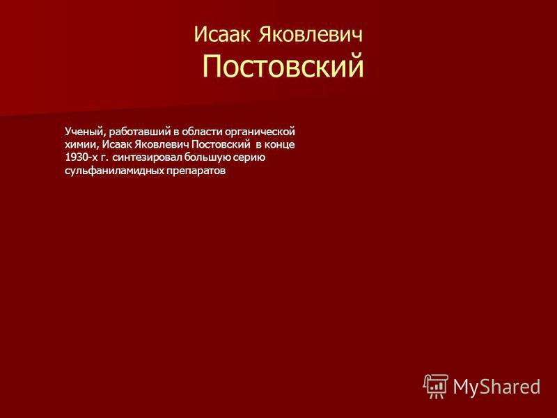 Исаак Яковлевич Постовский Ученый, работавший в области органической химии, Исаак Яковлевич Постовский в конце 1930-х г. синтезировал большую серию сульфаниламидных препаратов
