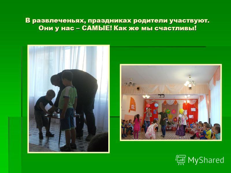 В развлеченьях, праздниках родители участвуют. Они у нас – САМЫЕ! Как же мы счастливы!