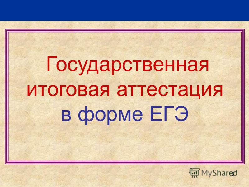 15 Государственная итоговая аттестация в форме ЕГЭ
