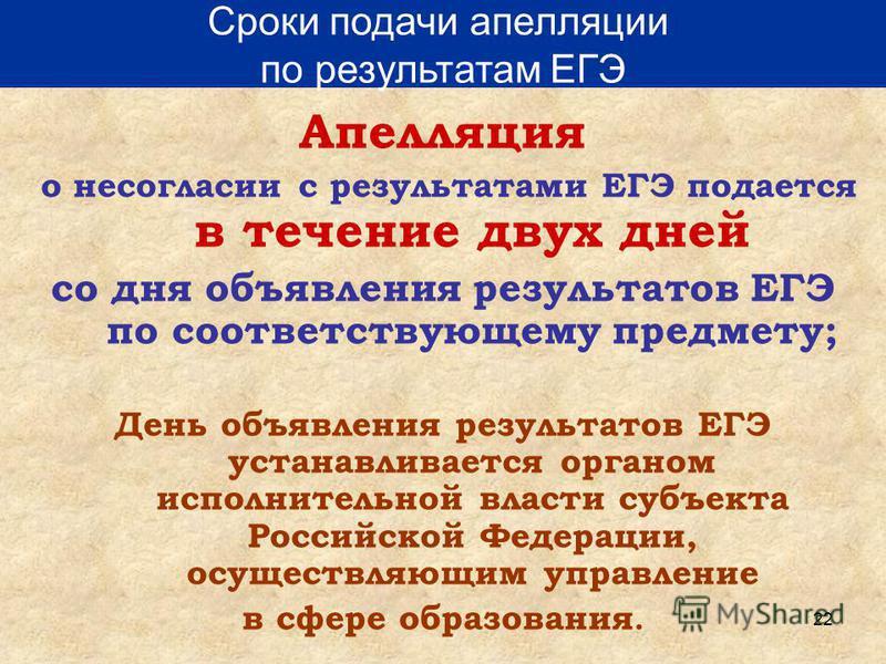 22 Апелляция о несогласии с результатами ЕГЭ подается в течение двух дней со дня объявления результатов ЕГЭ по соответствующему предмету; День объявления результатов ЕГЭ устанавливается органом исполнительной власти субъекта Российской Федерации, осу
