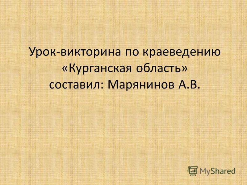 Урок-викторина по краеведению «Курганская область» составил: Марянинов А.В.