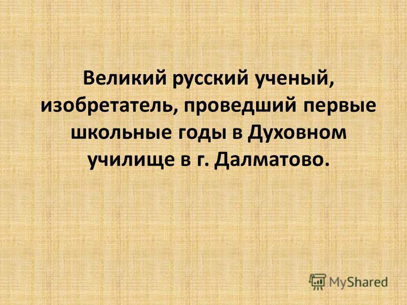 Великий русский ученый, изобретатель, проведший первые школьные годы в Духовном училище в г. Далматово.