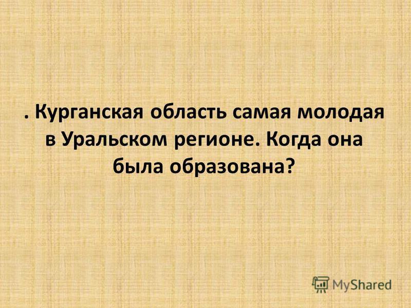 . Курганская область самая молодая в Уральском регионе. Когда она была образована?