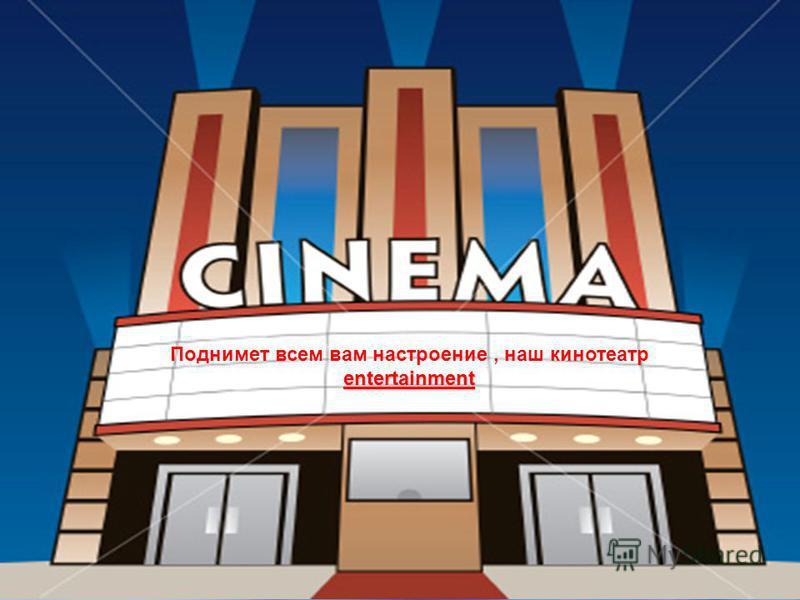 entertainment Поднимет всем вам настроение, наш кинотеатр entertainment