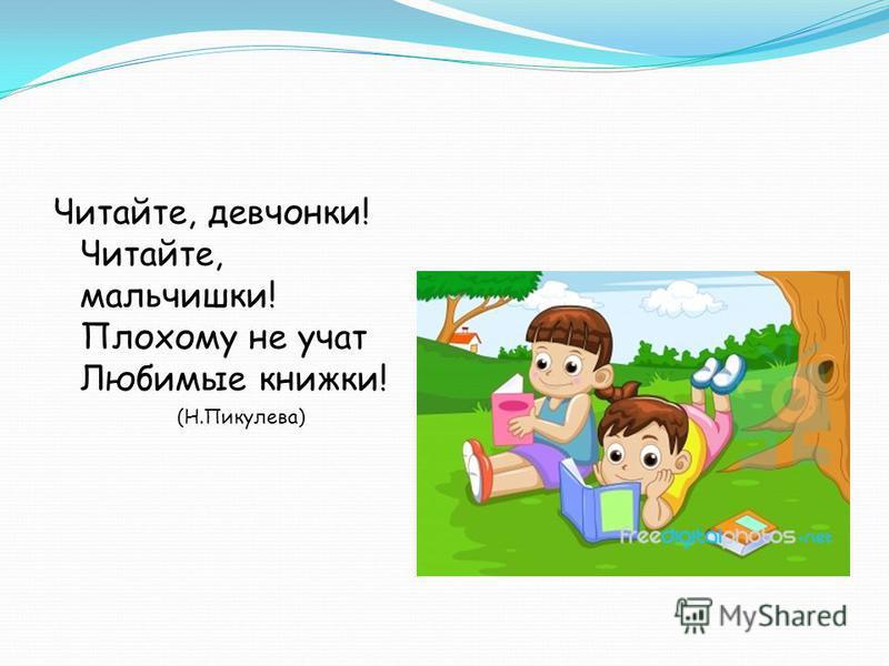 Читайте, девчонки! Читайте, мальчишки! Плохому не учат Любимые книжки! (Н.Пикулева)