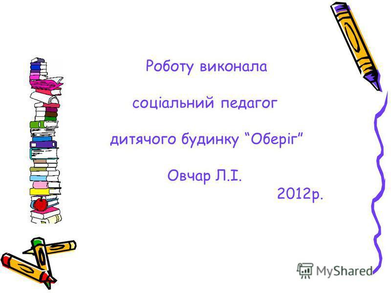 Роботу виконала соціальний педагог дитячого будинку Оберіг Овчар Л.І. 2012р.