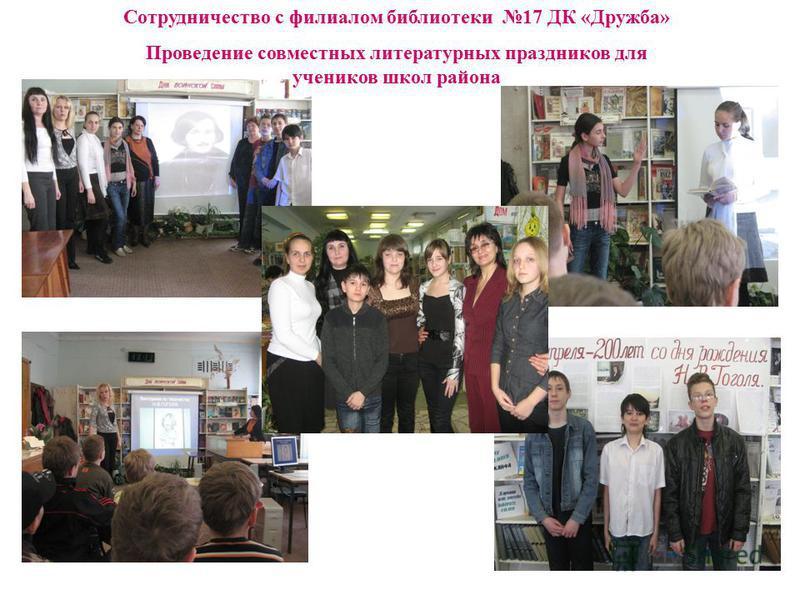 Сотрудничество с филиалом библиотеки 17 ДК «Дружба» Проведение совместных литературных праздников для учеников школ района