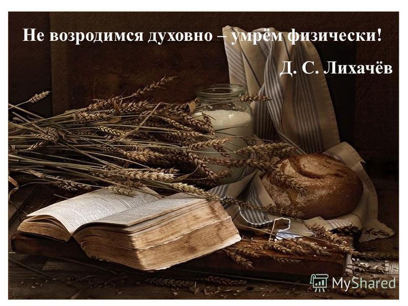 Не возродимся духовно – умрём физически! Д. С. Лихачёв
