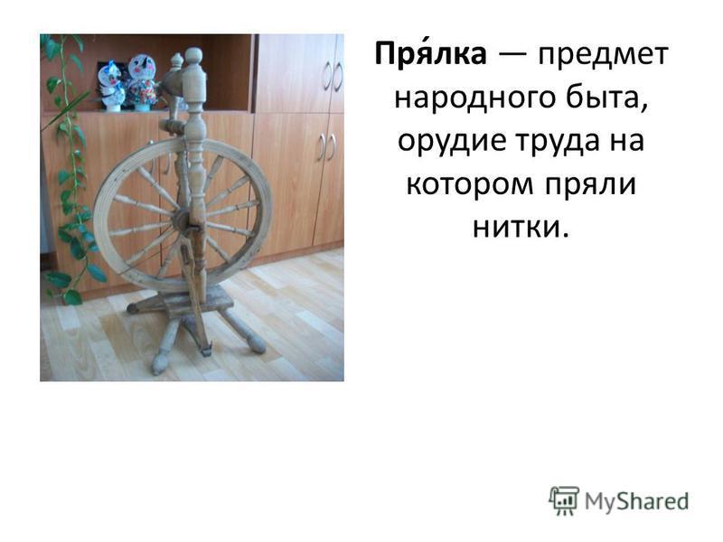 Пря́елка предмет народного быта, орудие труда на котором пряли нитки.