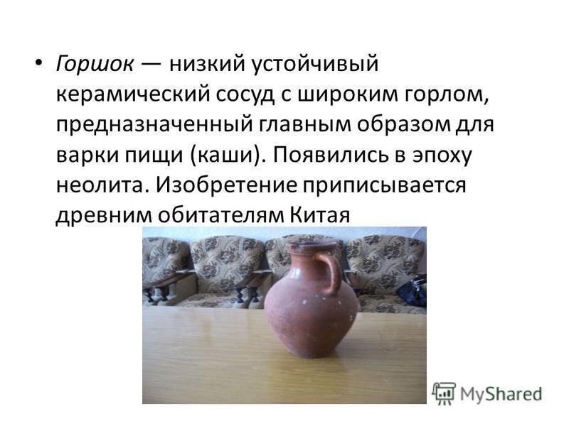 Горшок низкий устойчивый керамический сосуд с широким горлом, предназначенный главным образом для варки пищи (каши). Появились в эпоху неолита. Изобретение приписывается древним обитателям Китая