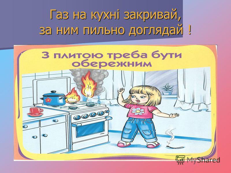 Газ на кухні закривай, за ним пильно доглядай !