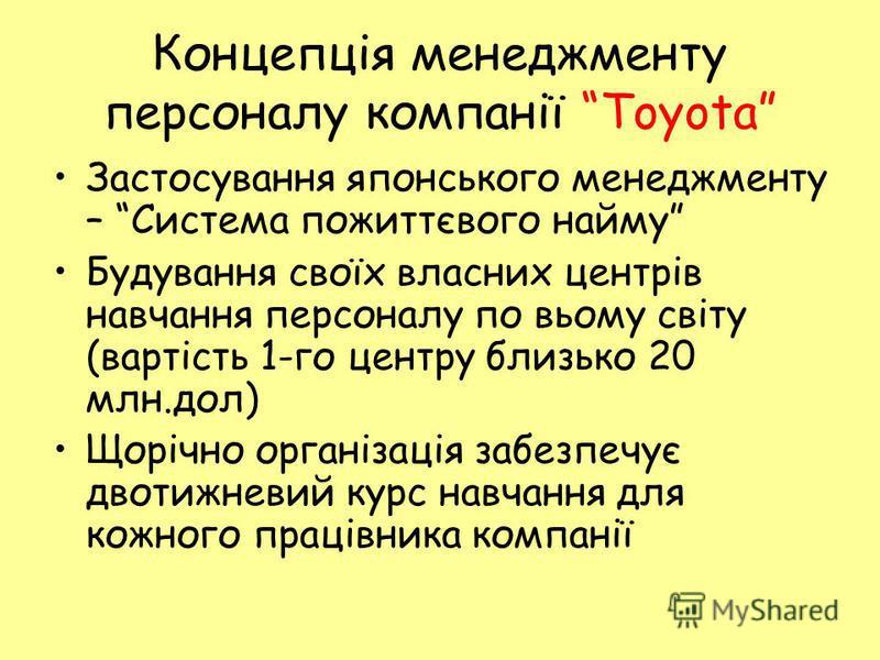 Концепція менеджменту персоналу компанії Toyota Застосування японського менеджменту – Система пожиттєвого найму Будування своїх власних центрів навчання персоналу по вьому світу (вартість 1-го центру близько 20 млн.дол) Щорічно організація забезпечує