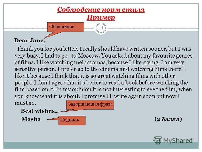 Соблюдение норм стиля Пример 11 Dear Jane, Thank you for you letter. I really should have written sooner, but I was very busy, I had to go to Moscow. You asked about my favourite genres of films. I like watching melodramas, because I like crying. I a