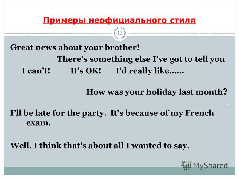 Примеры неофициального стиля 13 Great news about your brother! Theres something else Ive got to tell you I cant! Its OK! Id really like…… How was your holiday last month ? : Ill be late for the party. Its because of my French exam. Well, I think that