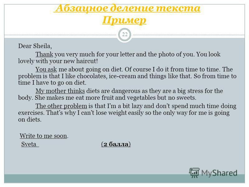Абзацное деление текста Пример 22 Dear Sheila, Thank you very much for your letter and the photo of you. You look lovely with your new haircut! You ask me about going on diet. Of course I do it from time to time. The problem is that I like chocolates