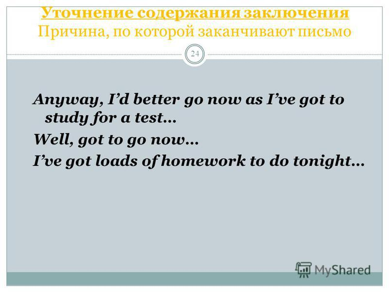 Уточнение содержания заключения Причина, по которой заканчивают письмо 24 Anyway, Id better go now as Ive got to study for a test… Well, got to go now… Ive got loads of homework to do tonight…