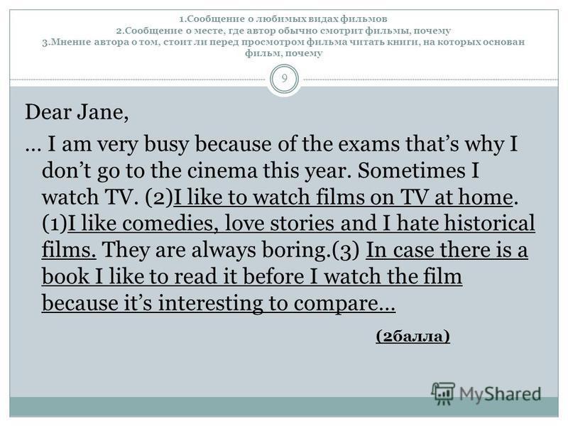 1. Сообщение о любимых видах фильмов 2. Сообщение о месте, где автор обычно смотрит фильмы, почему 3. Мнение автора о том, стоит ли перед просмотром фильма читать книги, на которых основан фильм, почему 9 Dear Jane, … I am very busy because of the ex