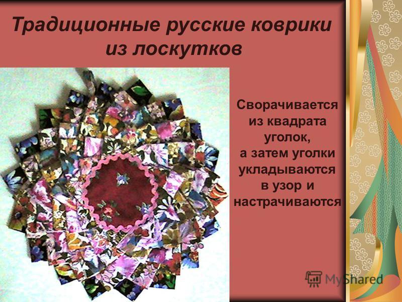 Традиционные русские коврики из лоскутков Сворачивается из квадрата уголок, а затем уголки укладываются в узор и настрачиваются