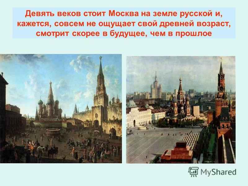 Девять веков стоит Москва на земле русской и, кажется, совсем не ощущает свой древней возраст, смотрит скорее в будущее, чем в прошлое