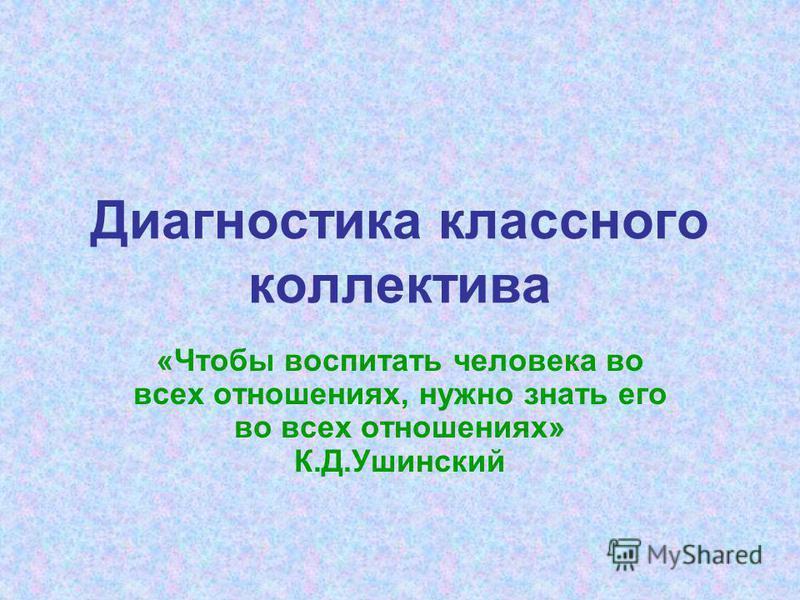 Диагностика классного коллектива «Чтобы воспитать человека во всех отношениях, нужно знать его во всех отношениях» К.Д.Ушинский