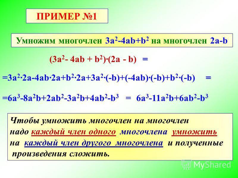 ПРИМЕР 1 Умножим многочлен 3a 2 -4ab+b 2 на многочлен 2a-b (3a 2 - 4ab + b 2 )(2a - b) =3a 2 2a-4ab2a+b 2 2a+3a 2 (-b)+(-4ab)(-b)+b 2 (-b) = = =6a 3 -8a 2 b+2ab 2 -3a 2 b+4ab 2 -b 3 =6a 3 -11a 2 b+6ab 2 -b 3 Чтобы умножить многочлен на многочлен надо