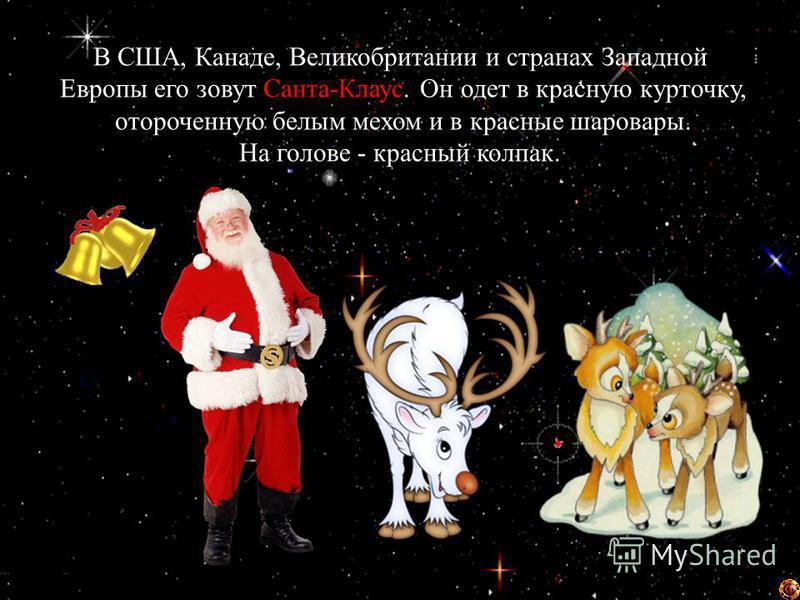 В США, Канаде, Великобритании и странах Западной Европы его зовут Санта-Клаус. Он одет в красную курточку, отороченную белым мехом и в красные шаровары. На голове - красный колпак.