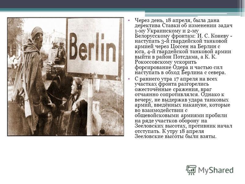Через день, 18 апреля, была дана директива Ставки об изменении задач 1-му Украинскому и 2-му Белорусскому фронтам: И. С. Коневу - наступать 3-й гвардейской танковой армией через Цоссен на Берлин с юга, 4-й гвардейской танковой армии выйти в район Пот