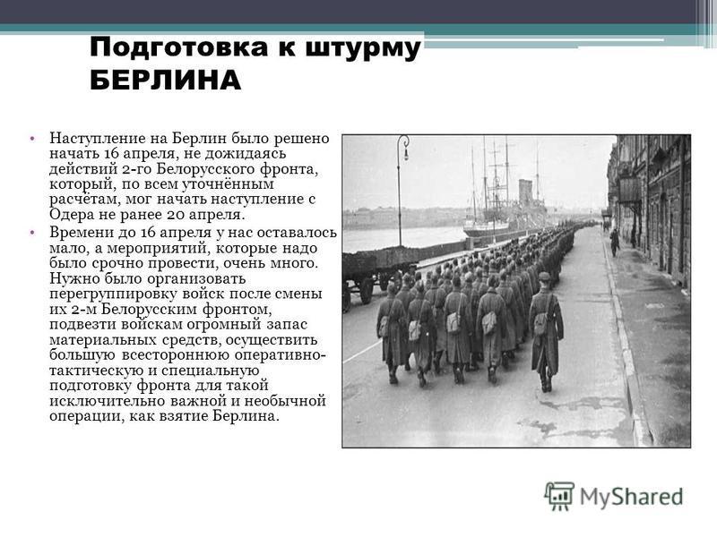 Наступление на Берлин было решено начать 16 апреля, не дожидаясь действий 2-го Белорусского фронта, который, по всем уточнённым расчётам, мог начать наступление с Одера не ранее 20 апреля. Времени до 16 апреля у нас оставалось мало, а мероприятий, ко