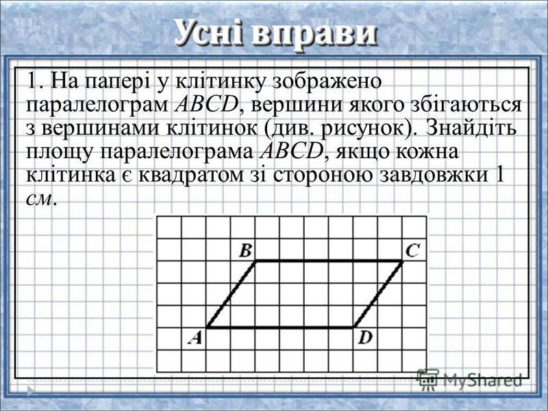 Усні вправи 1. На папері у клітинку зображено паралелограм ABCD, вершини якого збігаються з вершинами клітинок (див. рисунок). Знайдіть площу паралелограма ABCD, якщо кожна клітинка є квадратом зі стороною завдовжки 1 см.